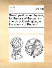 Select psalms and hymns, for the use of the parish church of Cardington, in the county of Bedford. - See Notes Multiple Contributors