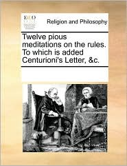 Twelve pious meditations on the rules. To which is added Centurioni's Letter, &c. - See Notes Multiple Contributors