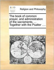 The book of common prayer, and administration of the sacraments, ... Together with the Psalter .... - See Notes Multiple Contributors