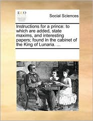 Instructions for a prince: to which are added, state maxims, and interesting papers; found in the cabinet of the King of Lunaria. ... - See Notes Multiple Contributors