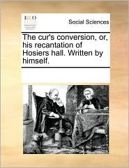 The cur's conversion, or, his recantation of Hosiers hall. Written by himself.