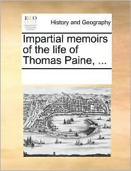 Impartial memoirs of the life of Thomas Paine, ...