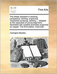 The artists assistant in drawing, perspective, etching, engraving, mezzotinto-scraping, painting. adapted to the capacities of young beginners. Illustrated with suitable examples engraved on copper. The third edition, improved. - Carington Bowles
