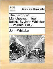 The history of Manchester. In four books. By John Whitaker. Volume 1 of 2 - John Whitaker