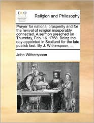 Prayer for national prosperity and for the revival of religion inseperably connected. A sermon preached on Thursday, Feb. 16. 1758. Being the day appointed in Scotland for the late publick fast. By J. Witherspoon, ... - John Witherspoon