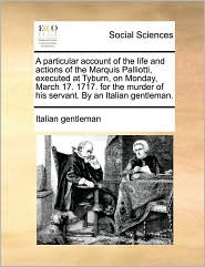 A particular account of the life and actions of the Marquis Palliotti, executed at Tyburn, on Monday, March 17. 1717. for the murder of his servant. By an Italian gentleman. - Italian gentleman