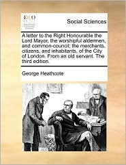 A letter to the Right Honourable the Lord Mayor, the worshipful aldermen, and common-council; the merchants, citizens, and inhabitants, of the City of London. From an old servant. The third edition. - George Heathcote