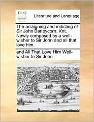 The arraigning and indicting of Sir John Barleycorn, Knt. Newly composed by a well-wisher to Sir John and all that love him. - and All That Lo Well-wisher to Sir John