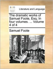 The Dramatic Works of Samuel Foote, Esq; In Four Volumes. ... Volume 4 of 4