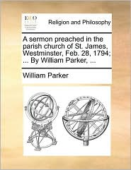 A sermon preached in the parish church of St. James, Westminster, Feb. 28, 1794; ... By William Parker, ... - William Parker