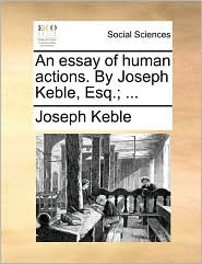 An essay of human actions. By Joseph Keble, Esq.; ... - Joseph Keble