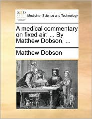 A medical commentary on fixed air: ... By Matthew Dobson, ... - Matthew Dobson
