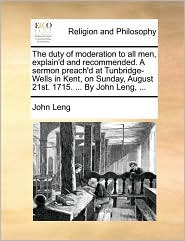 The duty of moderation to all men, explain'd and recommended. A sermon preach'd at Tunbridge-Wells in Kent, on Sunday, August 21st. 1715. ... By John Leng, ... - John Leng