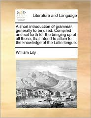 A short introduction of grammar, generally to be used. Compiled and set forth for the bringing up of all those, that intend to attain to the knowledge of the Latin tongue. - William Lily