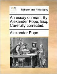 An essay on man. By Alexander Pope, Esq. Carefully corrected. - Alexander Pope