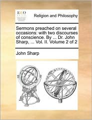 Sermons preached on several occasions: with two discourses of conscience. By ... Dr. John Sharp, ... Vol. II. Volume 2 of 2 - John Sharp