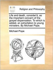 Life and death, consider'd, as the important concern of the gospel dispensation. To which is added, an exhortation to young ministers. By Michael Pope. - Michael Pope