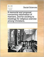A memorial and proposal concerning reformation of manners, and for exciting to meetings for religious exercise among Christians. - See Notes Multiple Contributors