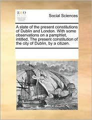 A state of the present constitutions of Dublin and London. With some observations on a pamphlet, intitled, The present constitution of the city of Dublin, by a citizen. - See Notes Multiple Contributors