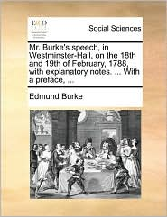 Mr. Burke's speech, in Westminster-Hall, on the 18th and 19th of February, 1788, with explanatory notes. ... With a preface, ... - Edmund Burke
