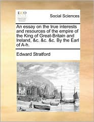 An essay on the true interests and resources of the empire of the King of Great-Britain and Ireland, &c. &c. &c. By the Earl of A-h. - Edward Stratford