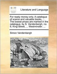 For ready money only. A catalogue of scarce and valuable books, ... The lowest prices are marked in the catalogue, by S. Vandenbergh, no. 9, King-Street, ... Westminster. ...