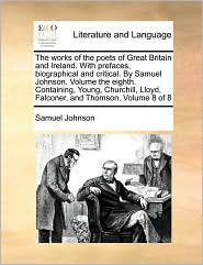 The works of the poets of Great Britain and Ireland. With prefaces, biographical and critical. By Samuel Johnson. Volume the eighth. Containing, Young, Churchill, Lloyd, Falconer, and Thomson. Volume 8 of 8