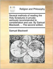 Several methods of reading the Holy Scriptures in private; seriously recommended to consideration and use. By Samuel Blackwell, ... The second edition. - Samuel Blackwell