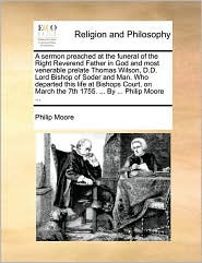 A sermon preached at the funeral of the Right Reverend Father in God and most venerable prelate Thomas Wilson, D.D. Lord Bishop of Soder and Man. Who departed this life at Bishops Court, on March the 7th 1755. ... By ... Philip Moore ... - Philip Moore