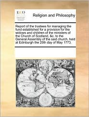 Report of the trustees for managing the fund established for a provision for the widows and children of the ministers of the Church of Scotland, &c. to the General Assembly of the said church, held at Edinburgh the 20th day of May 1773. - See Notes Multiple Contributors