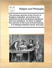 The primitive doctrine of the Church of England vindicated, according to the apostolick doctrine of passive obedience and non-resistance. To which is added the opinions of the most eminent bishops ... In a dialogue between doctor and pupil. - See Notes Multiple Contributors