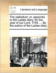 The palladium; or, appendix to the Ladies diary, for the year of our Lord, 1749. . By the author of the Ladies diary. - See Notes Multiple Contributors