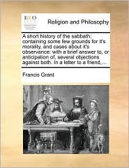 A short history of the sabbath; containing some few grounds for it's morality, and cases about it's observance: with a brief answer to, or anticipation of, several objections against both. In a letter to a friend,... - Francis Grant