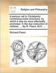 A serious call to Christianity. Containing some directions, by which it may be more effectually promoted, in the due instruction of children. ... By R. Peers, M.A. ... - Richard Peers