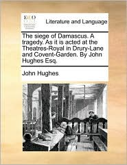 The siege of Damascus. A tragedy. As it is acted at the Theatres-Royal in Drury-Lane and Covent-Garden. By John Hughes Esq. - John Hughes