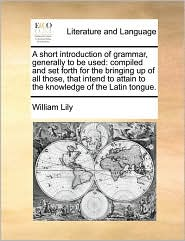 A short introduction of grammar, generally to be used: compiled and set forth for the bringing up of all those, that intend to attain to the knowledge of the Latin tongue. - William Lily