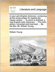 A new Latin-English dictionary: containing all the words proper for reading the classic writers; ... To which is prefixed, a new English-Latin dictionary, ... The ninth edition, corrected and improved. ... By the Rev. Mr. William Young, ... - William Young