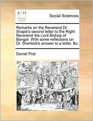 Remarks on the Reverend Dr. Snape's second letter to the Right Reverend the Lord Bishop of Bangor. With some reflections on Dr. Sherlock's answer to a letter, &c. - Daniel Prat