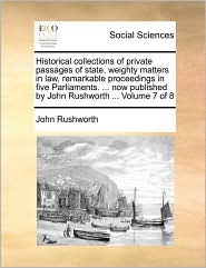 Historical collections of private passages of state, weighty matters in law, remarkable proceedings in five Parliaments. . now published by John Rushworth. Volume 7 of 8 - John Rushworth