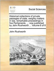 Historical collections of private passages of state, weighty matters in law, remarkable proceedings in five Parliaments. . now published by John Rushworth. Volume 6 of 8 - John Rushworth