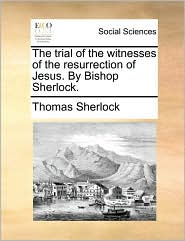 The trial of the witnesses of the resurrection of Jesus. By Bishop Sherlock. - Thomas Sherlock