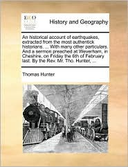 An historical account of earthquakes, extracted from the most authentick historians. . With many other particulars. And a sermon preached at Weverham, in Cheshire, on Friday the 6th of February last. By the Rev. Mr. Tho. Hunter, . - Thomas Hunter