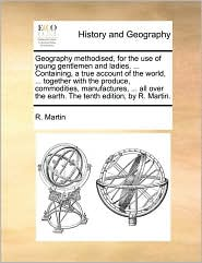 Geography methodised, for the use of young gentlemen and ladies. ... Containing, a true account of the world, ... together with the produce, commodities, manufactures, ... all over the earth. The tenth edition, by R. Martin.