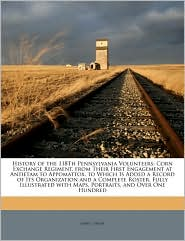 History of the 118Th Pennsylvania Volunteers: Corn Exchange Regiment, from Their First Engagement at Antietam to Appomattox. to Which Is Added a Record of Its Organization and a Complete Roster. Fully Illustrated with Maps, Portraits, and Over One Hundred - John L. Smith