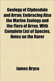 Geology Of Clydesdale And Arran; Embracing Also The Marine Zoology And The Flora Of Arran, With Complete List Of Species, Notes On The Rarer - James Bryce