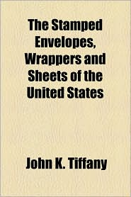 The Stamped Envelopes, Wrappers And Sheets Of The United States - John K. Tiffany