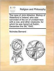 The case of John Atherton, Bishop of Waterford in Ireland; who was convicted of the sin of uncleanness with a cow, and other creatures; for which he was hang'd at Dublin, December the 5th, 1640. - Nicholas Bernard