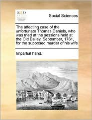 The affecting case of the unfortunate Thomas Daniels, who was tried at the sessions held at the Old Bailey, September, 1761, for the supposed murder of his wife - Impartial Impartial hand.