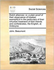 Dutch alliances: or, a plain proof of their observance of treaties: exemplify'd in the particulars of their inhuman treatment of their friends and confederates, the English, at Amboyna - John. Beaumont