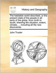The habitable world described, or the present state of the people in all parts of the globe, from north to south; shewing the situation, extent, climate, ... including all the new discoveries - John Trusler